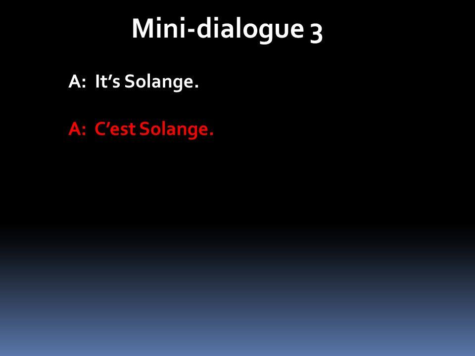 Mini-dialogue 3 A: Its Solange. A: Cest Solange.