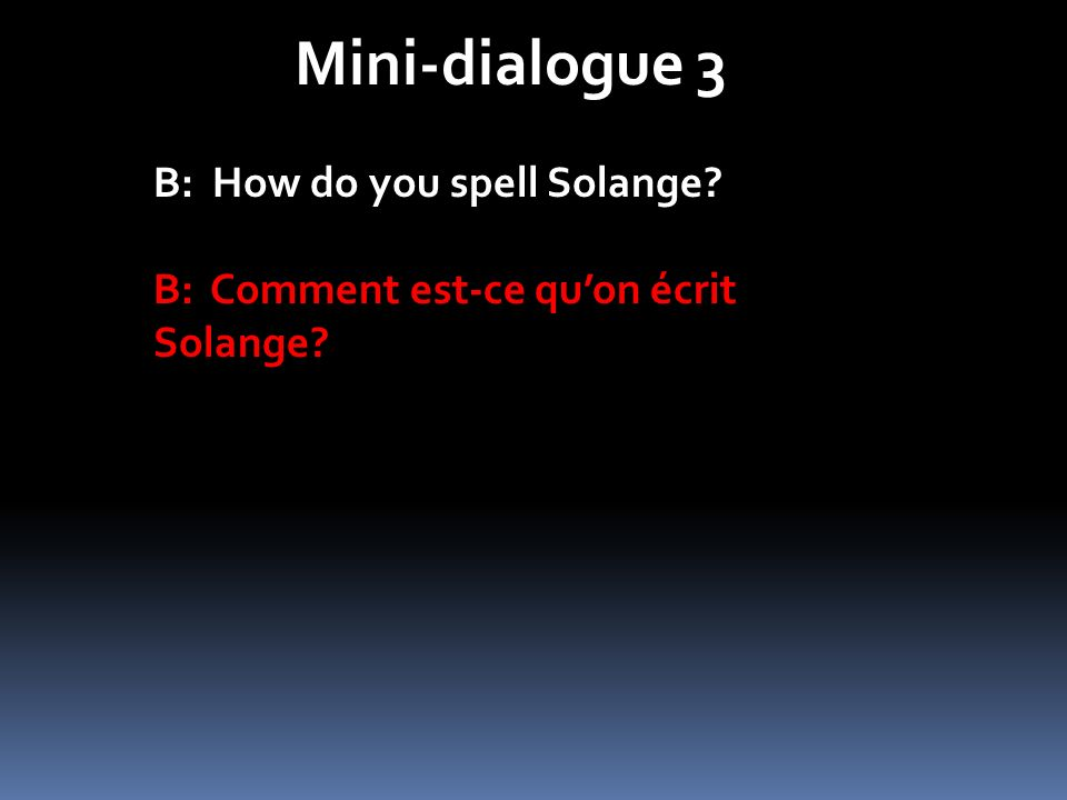 Mini-dialogue 3 B: How do you spell Solange? B: Comment est-ce quon écrit Solange?