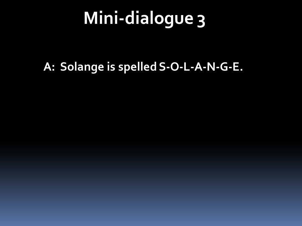 Mini-dialogue 3 A: Solange is spelled S-O-L-A-N-G-E. A: Solange sécrit S-O-L-A-N-G-E.