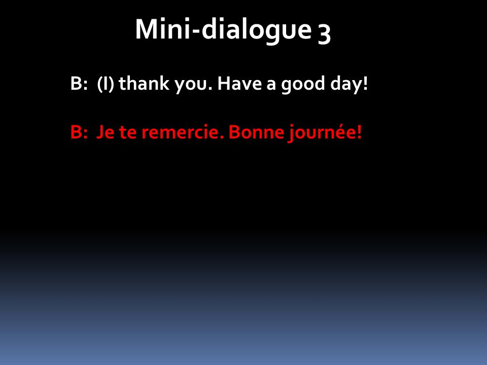 Mini-dialogue 3 B: (I) thank you. Have a good day! B: Je te remercie. Bonne journée!