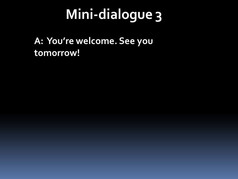 Mini-dialogue 3 A: Youre welcome. See you tomorrow! A: Je ten prie. À demain!