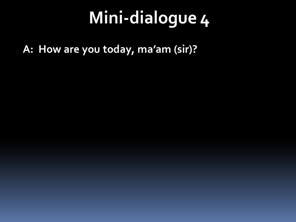 Mini-dialogue 4 A: How are you today, maam (sir)?