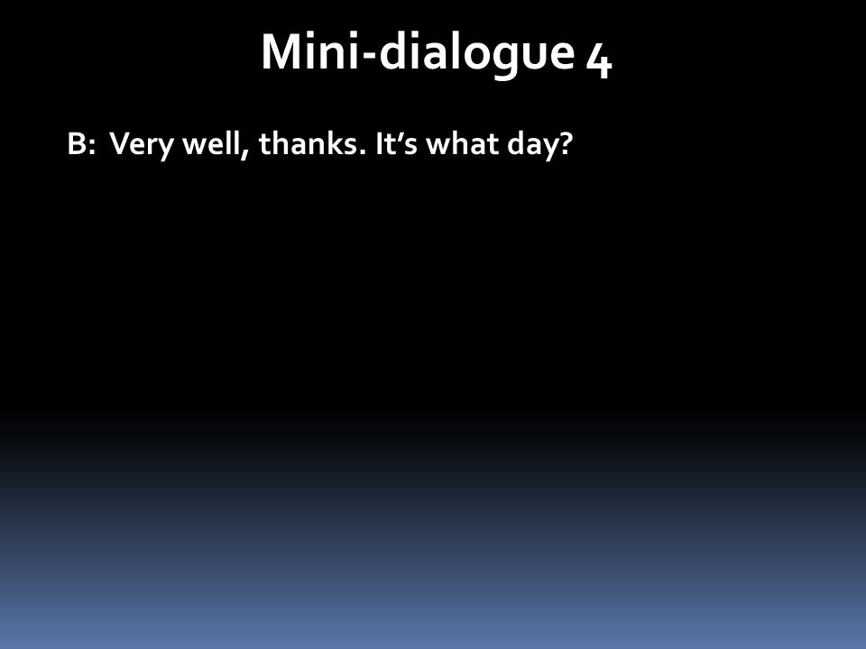 Mini-dialogue 4 B: Very well, thanks. Its what day? B: Très bien, merci. Cest quel jour?