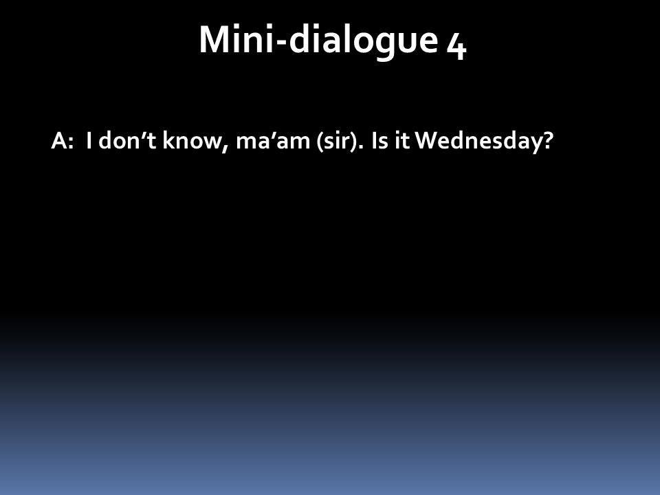 Mini-dialogue 4 A: I dont know, maam (sir). Is it Wednesday?