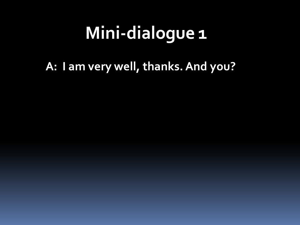 Mini-dialogue 1 A: I am very well, thanks. And you?