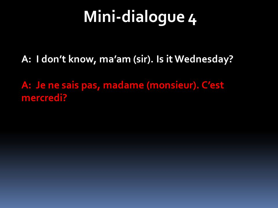 Mini-dialogue 4 A: I dont know, maam (sir).Is it Wednesday.