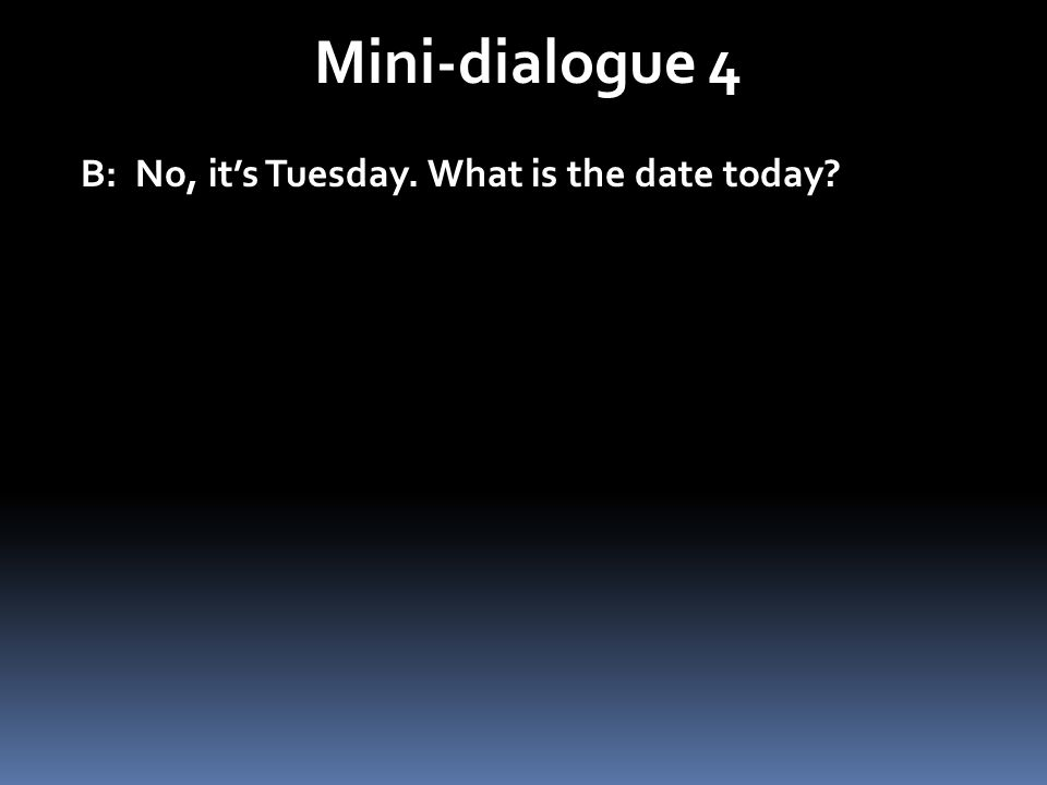 Mini-dialogue 4 B: No, its Tuesday.What is the date today.