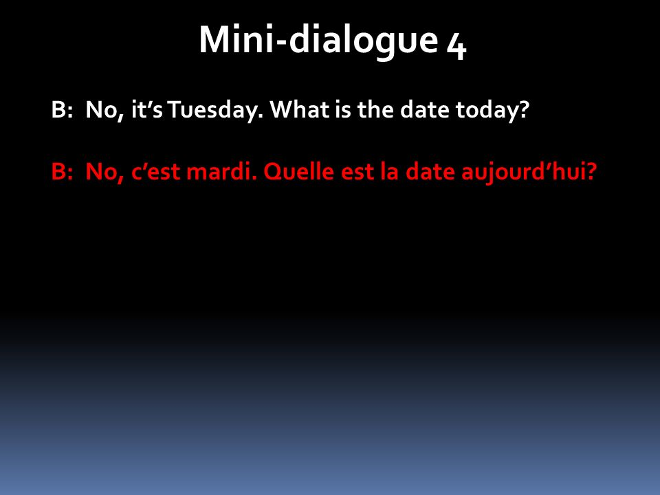 Mini-dialogue 4 B: No, its Tuesday. What is the date today? B: No, cest mardi. Quelle est la date aujourdhui?