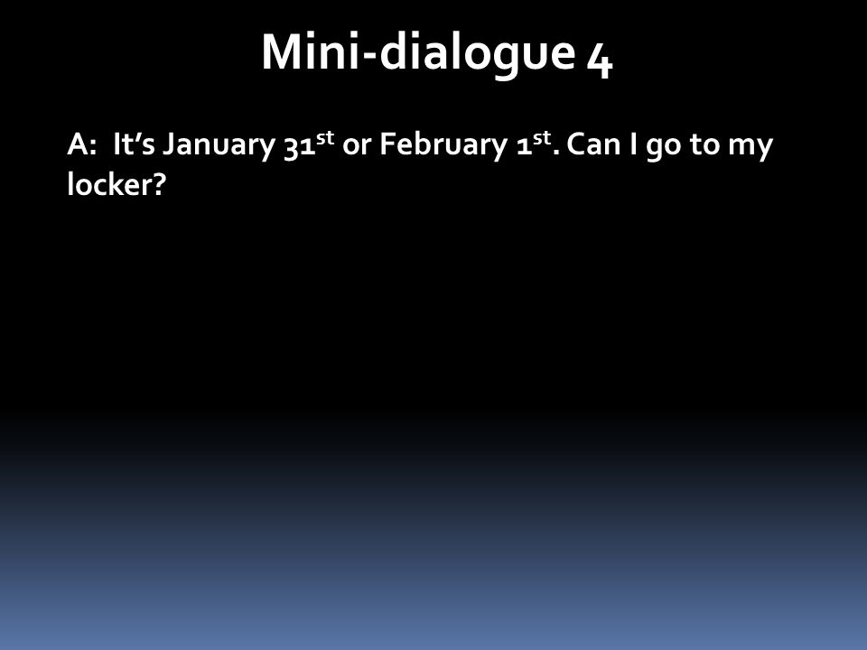 Mini-dialogue 4 A: Its January 31 st or February 1 st. Can I go to my locker?