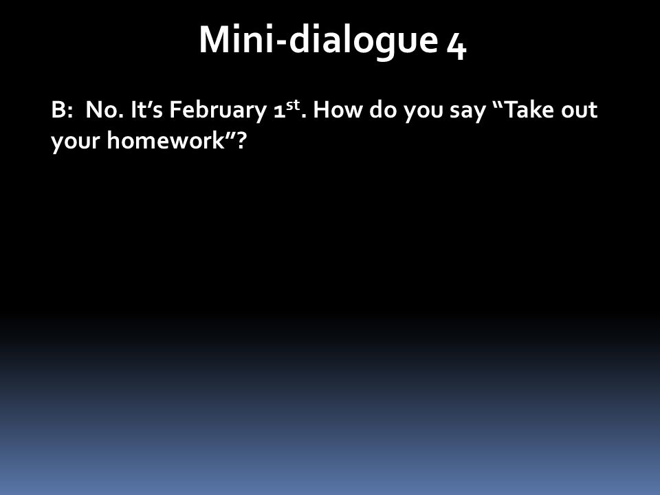 Mini-dialogue 4 B: No. Its February 1 st. How do you say Take out your homework?