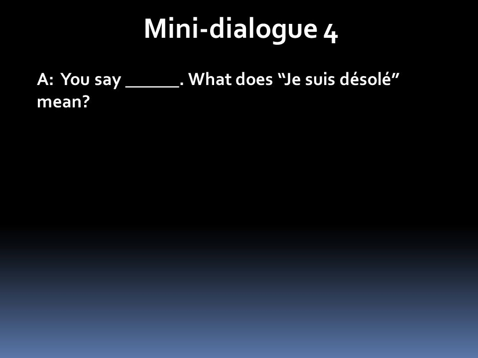 Mini-dialogue 4 A: You say ______. What does Je suis désolé mean?