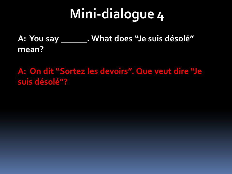 Mini-dialogue 4 A: You say ______.What does Je suis désolé mean.