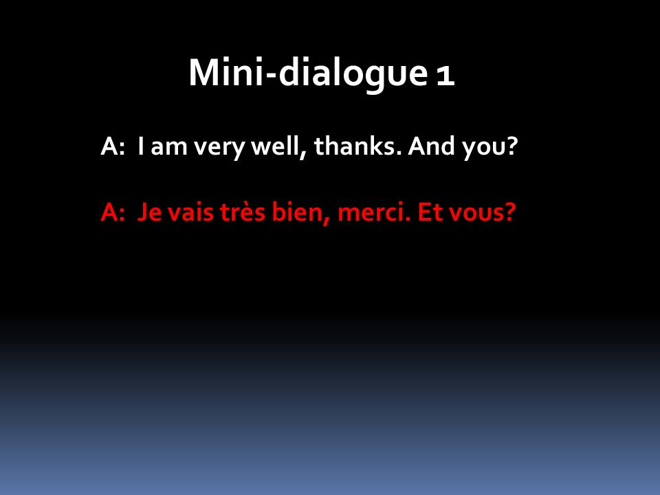 Mini-dialogue 1 A: I am very well, thanks. And you? A: Je vais très bien, merci. Et vous?