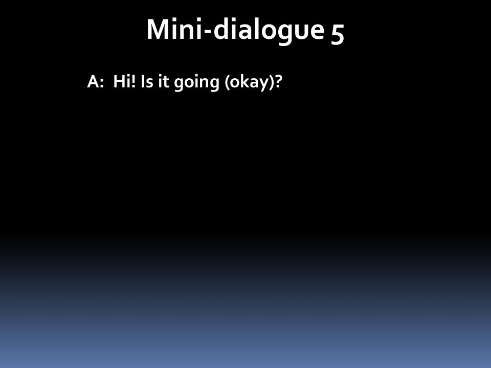 Mini-dialogue 5 A: Hi! Is it going (okay)?