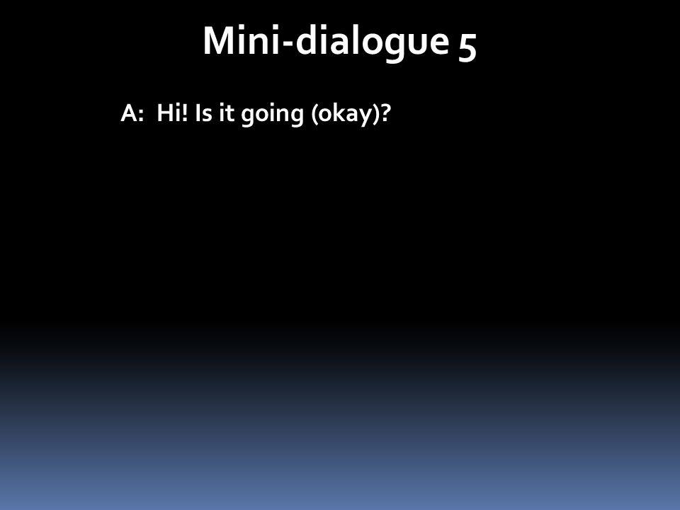 Mini-dialogue 5 A: Hi! Is it going (okay)?