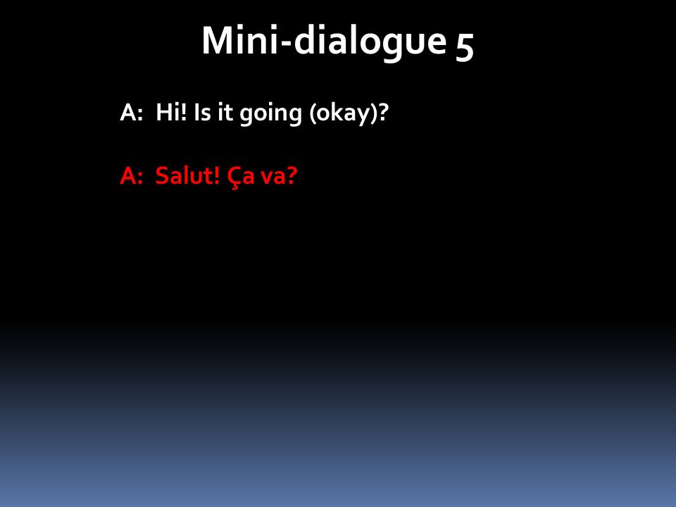 Mini-dialogue 5 A: Hi! Is it going (okay)? A: Salut! Ça va?