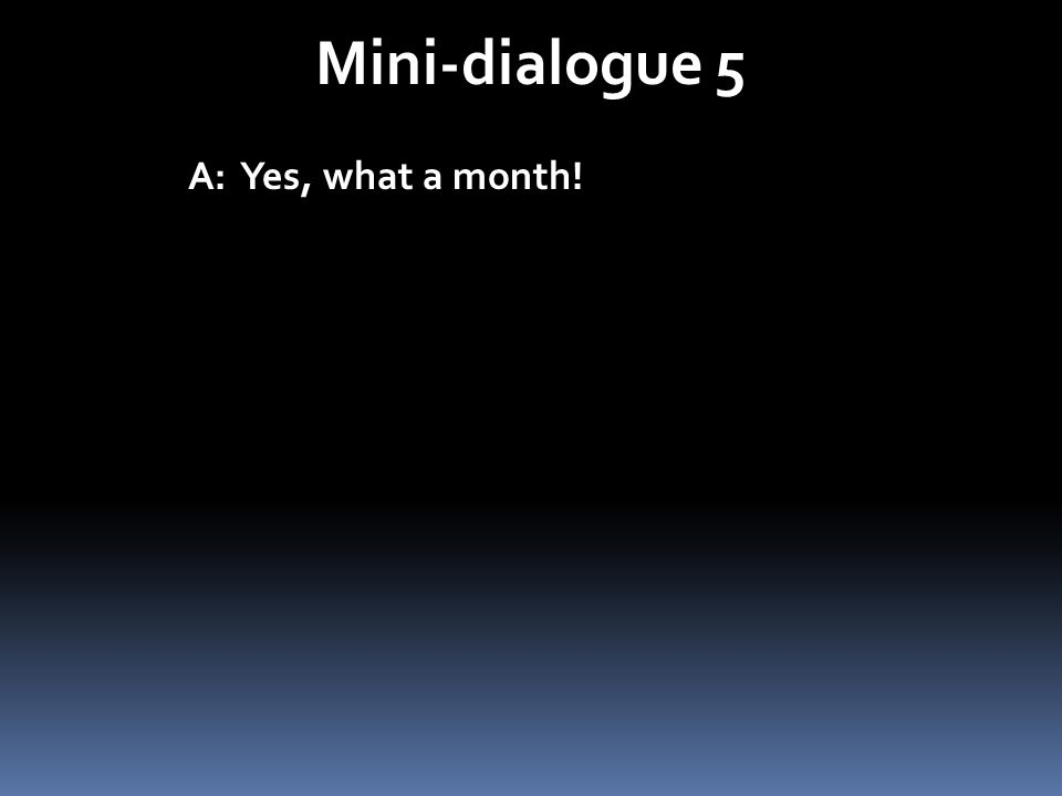 Mini-dialogue 5 A: Yes, what a month!