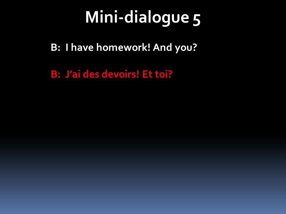 Mini-dialogue 5 B: I have homework! And you? B: Jai des devoirs! Et toi?