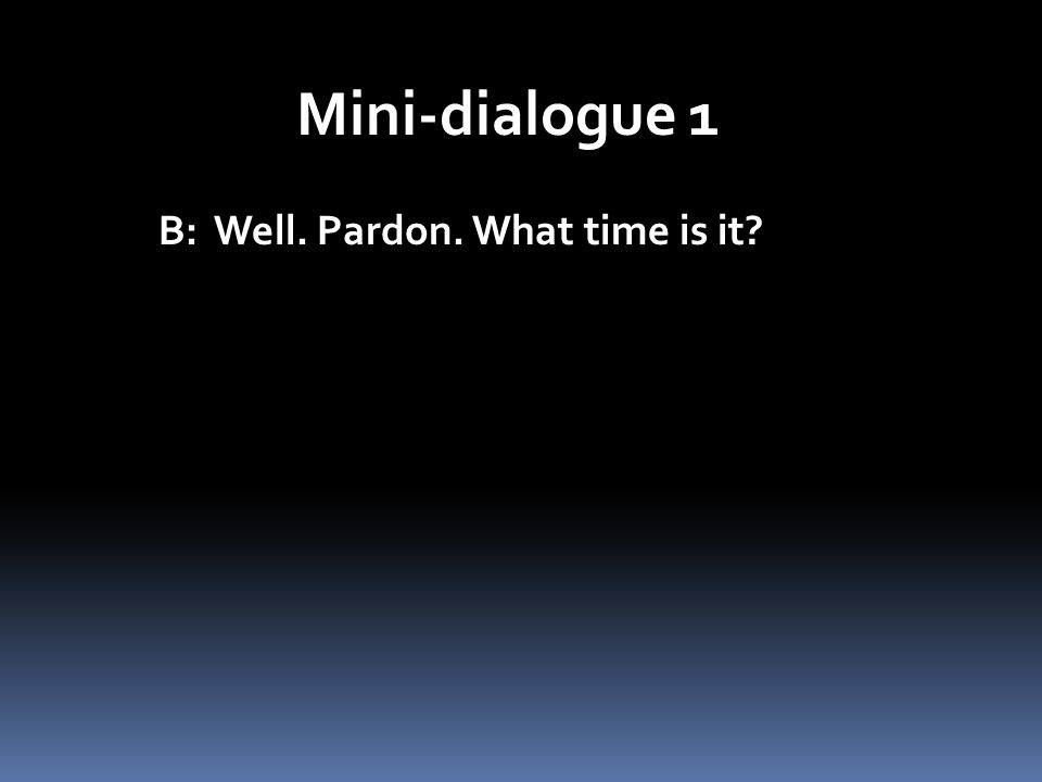 Mini-dialogue 1 B: Well. Pardon. What time is it?