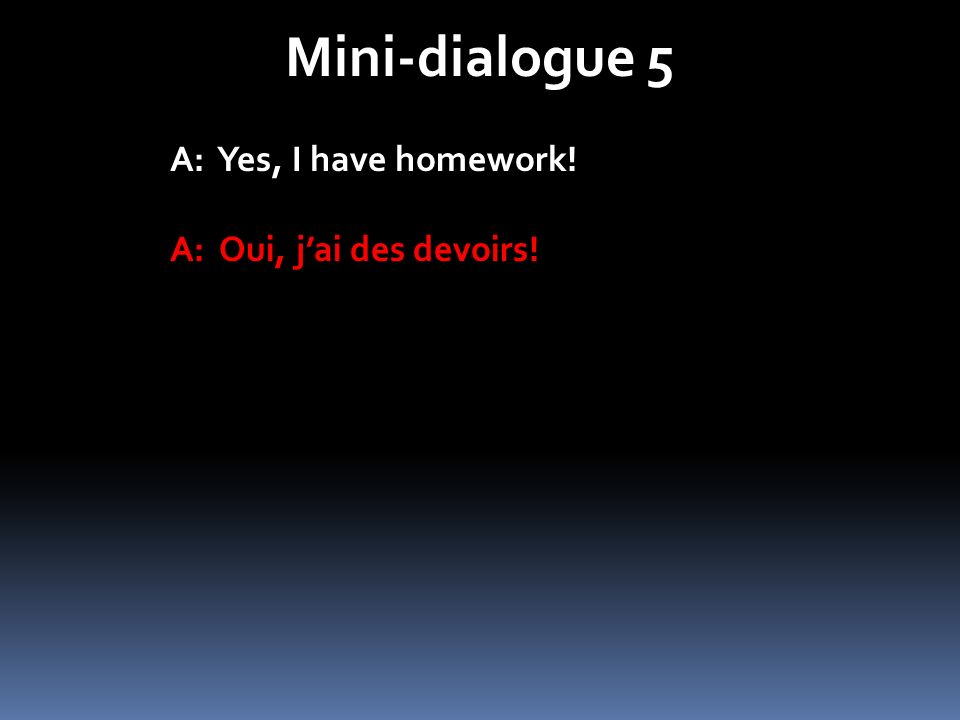 Mini-dialogue 5 A: Yes, I have homework! A: Oui, jai des devoirs!