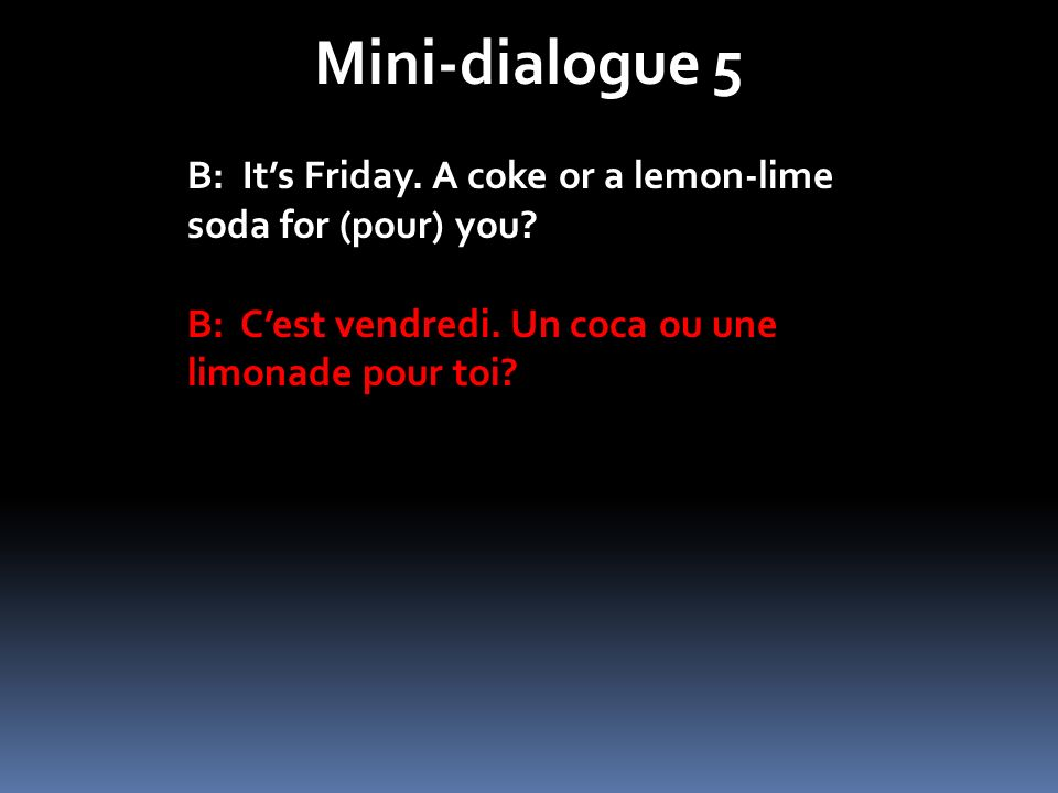 Mini-dialogue 5 B: Its Friday.A coke or a lemon-lime soda for (pour) you.