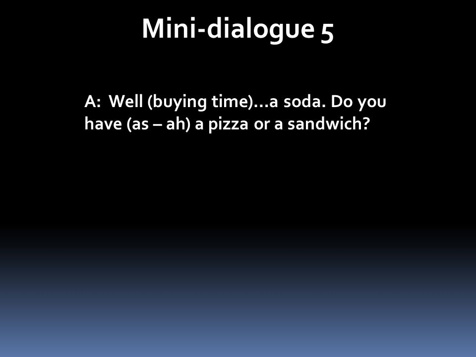 Mini-dialogue 5 A: Well (buying time)…a soda. Do you have (as – ah) a pizza or a sandwich?