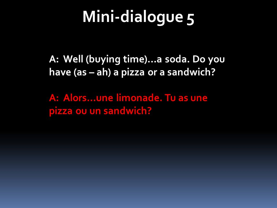 Mini-dialogue 5 A: Well (buying time)…a soda. Do you have (as – ah) a pizza or a sandwich? A: Alors…une limonade. Tu as une pizza ou un sandwich?