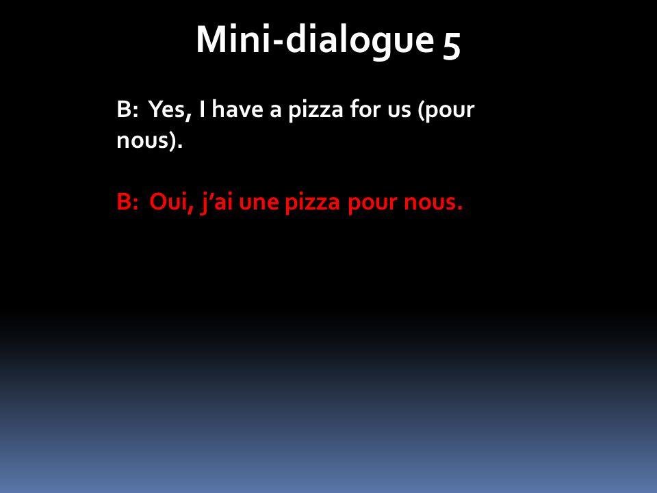 Mini-dialogue 5 B: Yes, I have a pizza for us (pour nous). B: Oui, jai une pizza pour nous.