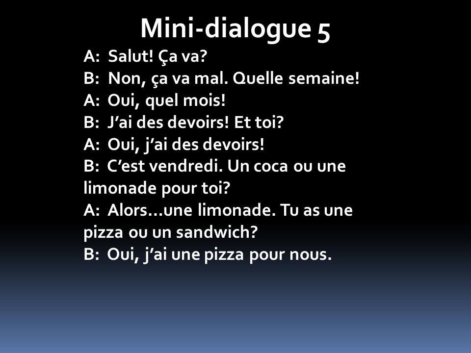 Mini-dialogue 5 A: Salut! Ça va? B: Non, ça va mal. Quelle semaine! A: Oui, quel mois! B: Jai des devoirs! Et toi? A: Oui, jai des devoirs! B: Cest ve