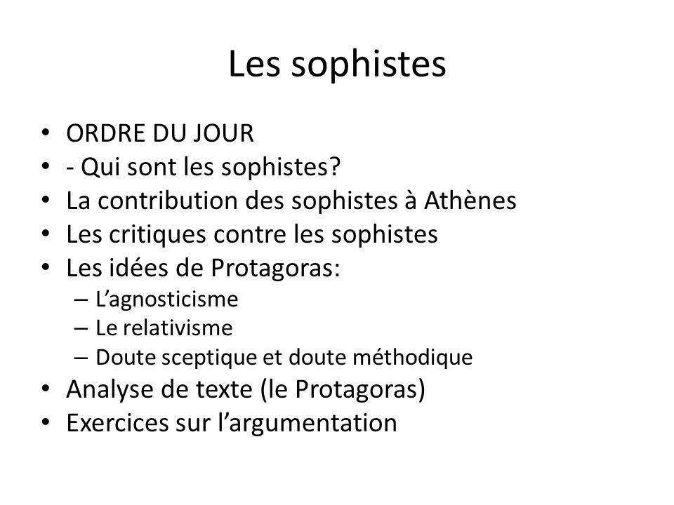 Les sophistes ORDRE DU JOUR - Qui sont les sophistes? La contribution des sophistes à Athènes Les critiques contre les sophistes Les idées de Protagor