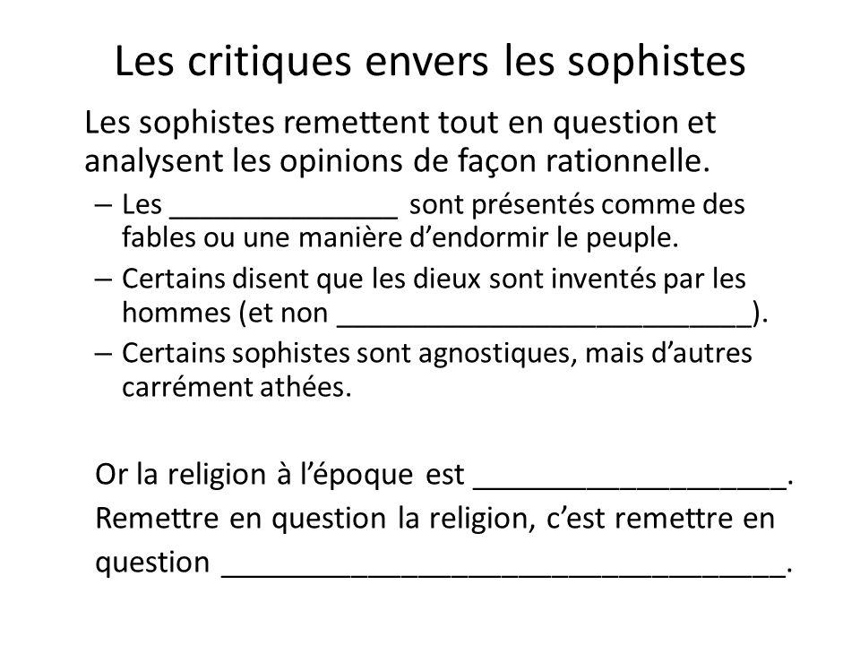 Les critiques envers les sophistes Les sophistes remettent tout en question et analysent les opinions de façon rationnelle. – Les _______________ sont