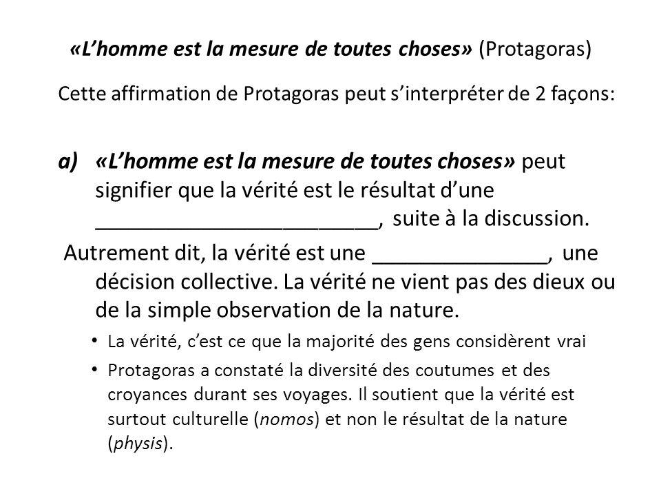 «Lhomme est la mesure de toutes choses» (Protagoras) Cette affirmation de Protagoras peut sinterpréter de 2 façons: a)«Lhomme est la mesure de toutes