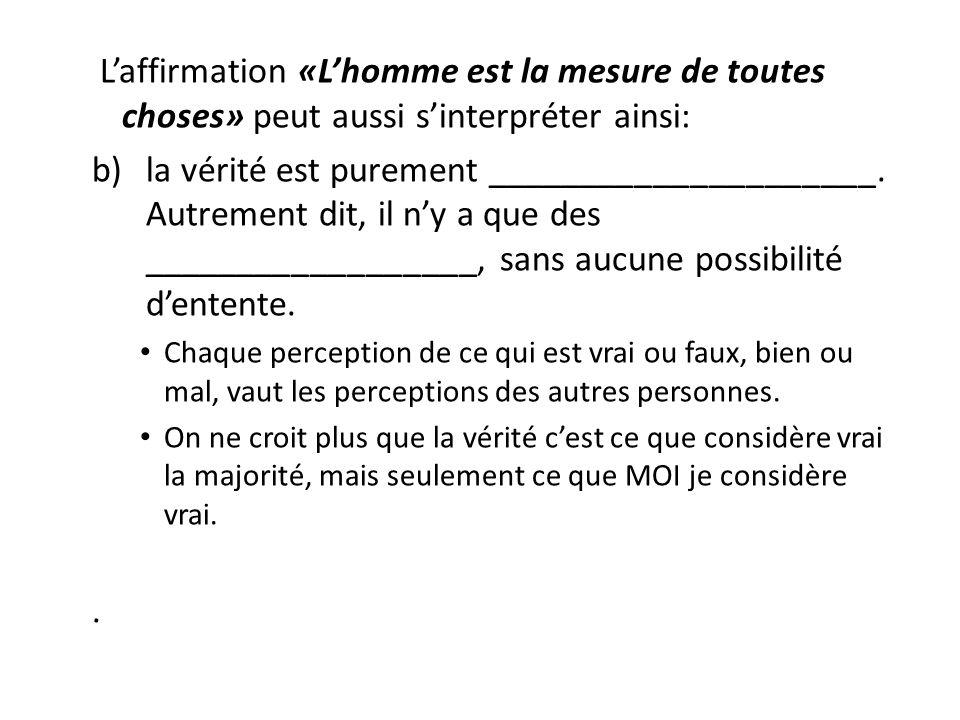 Laffirmation «Lhomme est la mesure de toutes choses» peut aussi sinterpréter ainsi: b)la vérité est purement _____________________. Autrement dit, il