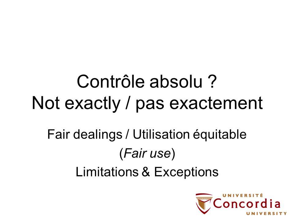 Contrôle absolu ? Not exactly / pas exactement Fair dealings / Utilisation équitable (Fair use) Limitations & Exceptions