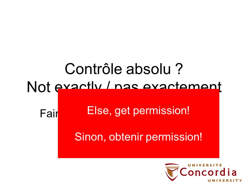 Contrôle absolu ? Not exactly / pas exactement Fair dealings / Utilisation équitable (Fair use) Limitations & Exceptions Else, get permission! Sinon,