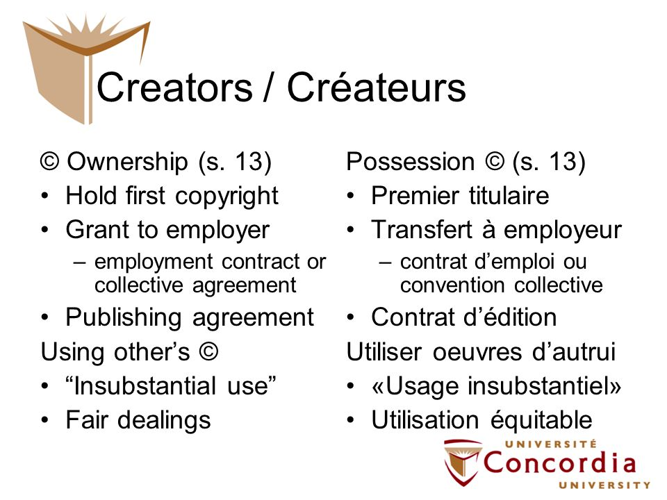 Creators / Créateurs © Ownership (s. 13) Hold first copyright Grant to employer –employment contract or collective agreement Publishing agreement Usin