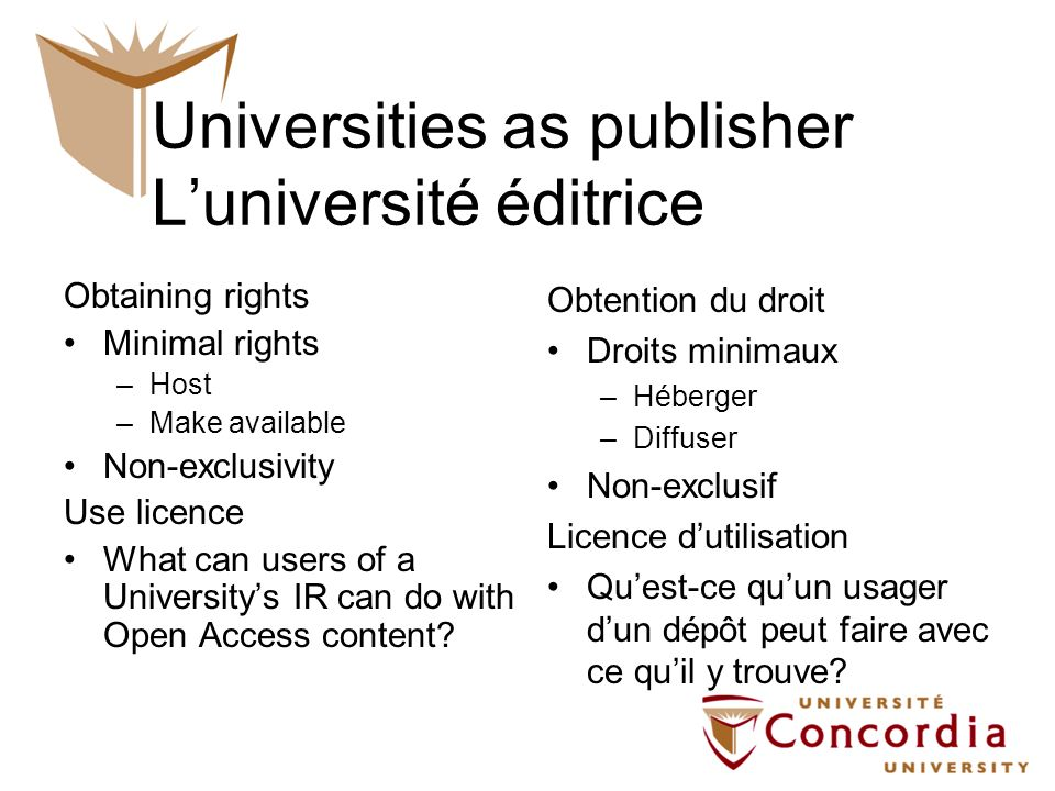 Universities as publisher Luniversité éditrice Obtaining rights Minimal rights –Host –Make available Non-exclusivity Use licence What can users of a Universitys IR can do with Open Access content.