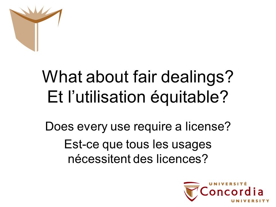 What about fair dealings? Et lutilisation équitable? Does every use require a license? Est-ce que tous les usages nécessitent des licences?