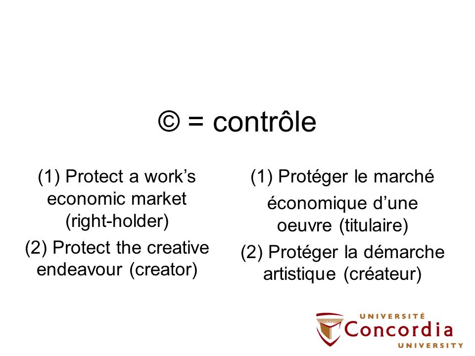 © = contrôle (1) Protéger le marché économique dune oeuvre (titulaire) (2) Protéger la démarche artistique (créateur) (1) Protect a works economic market (right-holder) (2) Protect the creative endeavour (creator)