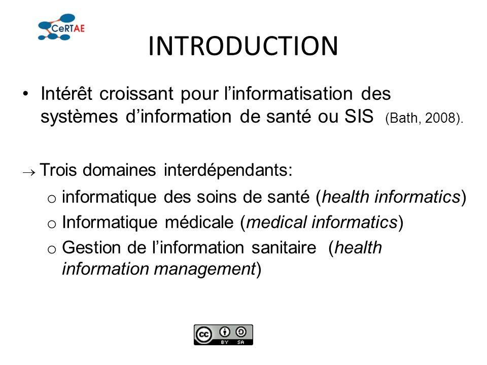 INTRODUCTION Intérêt croissant pour linformatisation des systèmes dinformation de santé ou SIS (Bath, 2008). Trois domaines interdépendants: o informa