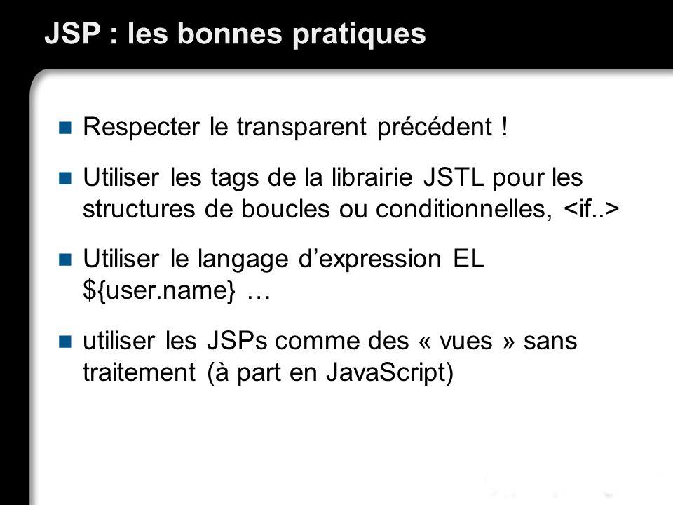 JSP : les bonnes pratiques Respecter le transparent précédent ! Utiliser les tags de la librairie JSTL pour les structures de boucles ou conditionnell