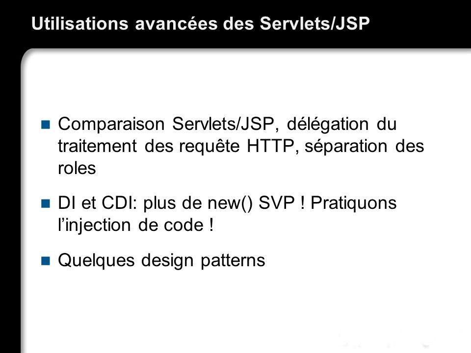 Utilisations avancées des Servlets/JSP Comparaison Servlets/JSP, délégation du traitement des requête HTTP, séparation des roles DI et CDI: plus de ne