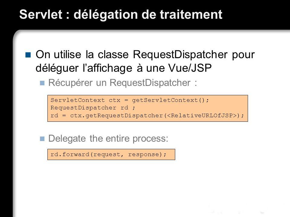 Servlet : délégation de traitement On utilise la classe RequestDispatcher pour déléguer laffichage à une Vue/JSP Récupérer un RequestDispatcher : Dele