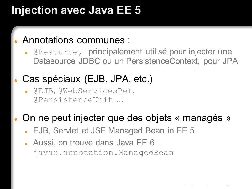Injection avec Java EE 5 Annotations communes : @Resource, principalement utilisé pour injecter une Datasource JDBC ou un PersistenceContext, pour JPA