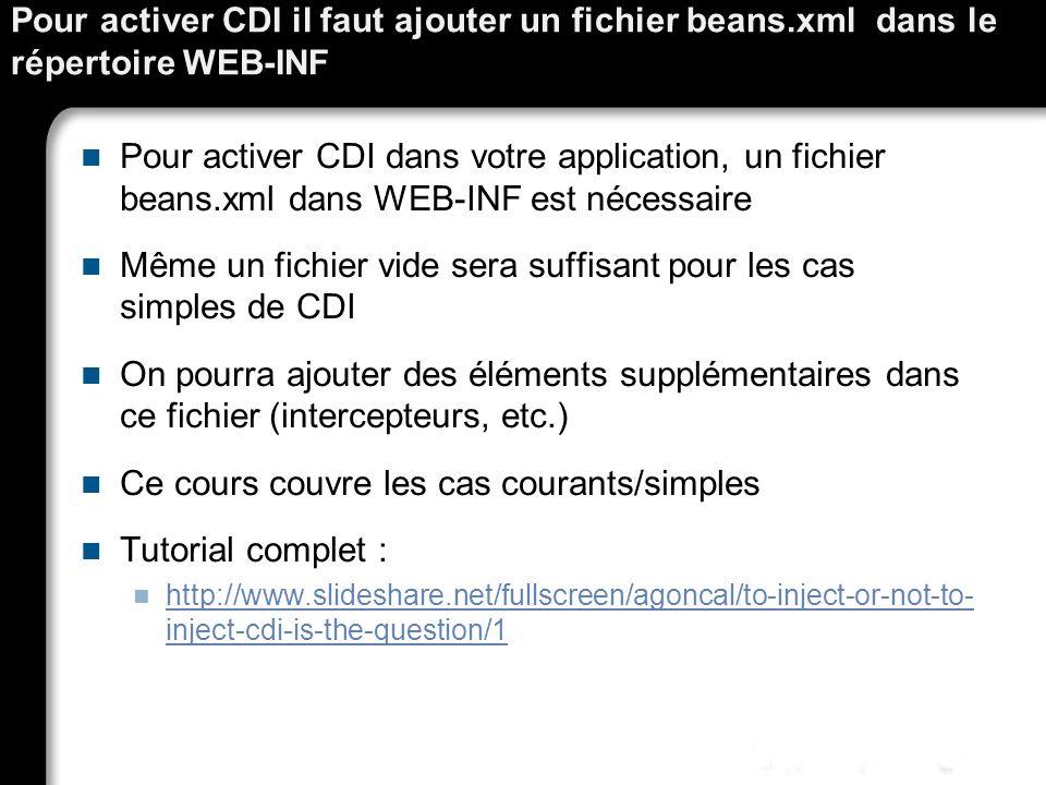 Pour activer CDI il faut ajouter un fichier beans.xml dans le répertoire WEB-INF Pour activer CDI dans votre application, un fichier beans.xml dans WE