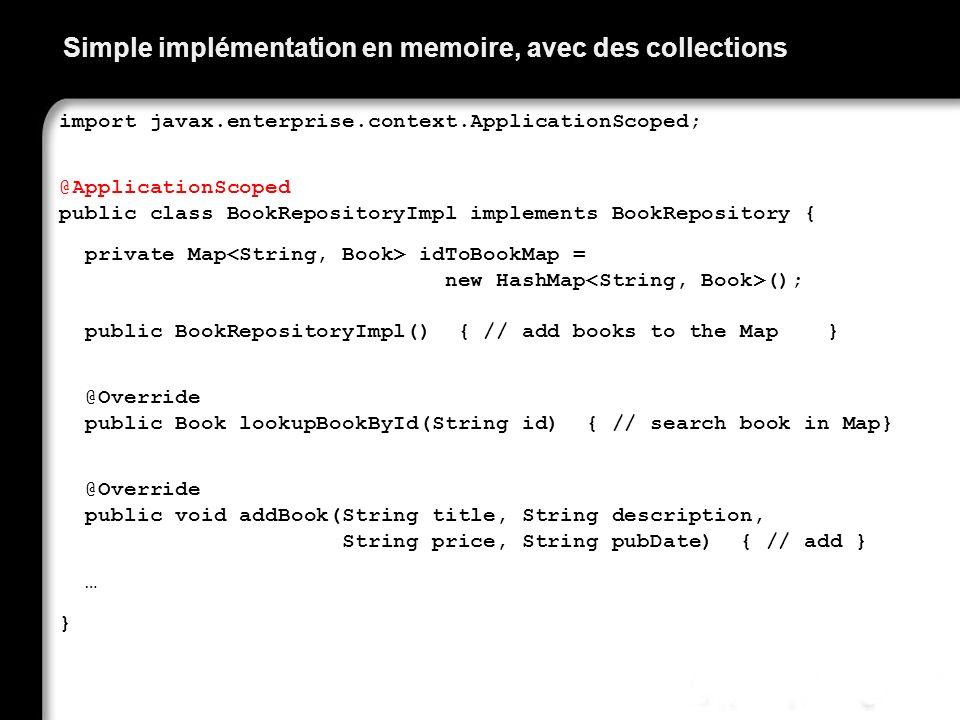 Simple implémentation en memoire, avec des collections import javax.enterprise.context.ApplicationScoped; @ApplicationScoped public class BookReposito