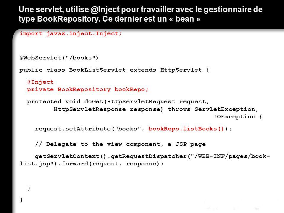 Une servlet, utilise @Inject pour travailler avec le gestionnaire de type BookRepository. Ce dernier est un « bean » import javax.inject.Inject; @WebS
