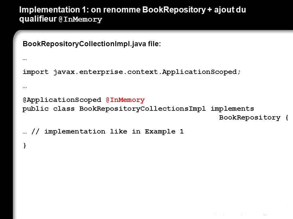 Implementation 1: on renomme BookRepository + ajout du qualifieur @InMemory BookRepositoryCollectionImpl.java file: … import javax.enterprise.context.