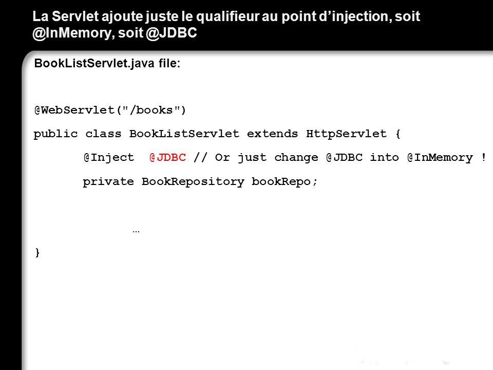 La Servlet ajoute juste le qualifieur au point dinjection, soit @InMemory, soit @JDBC BookListServlet.java file: @WebServlet(