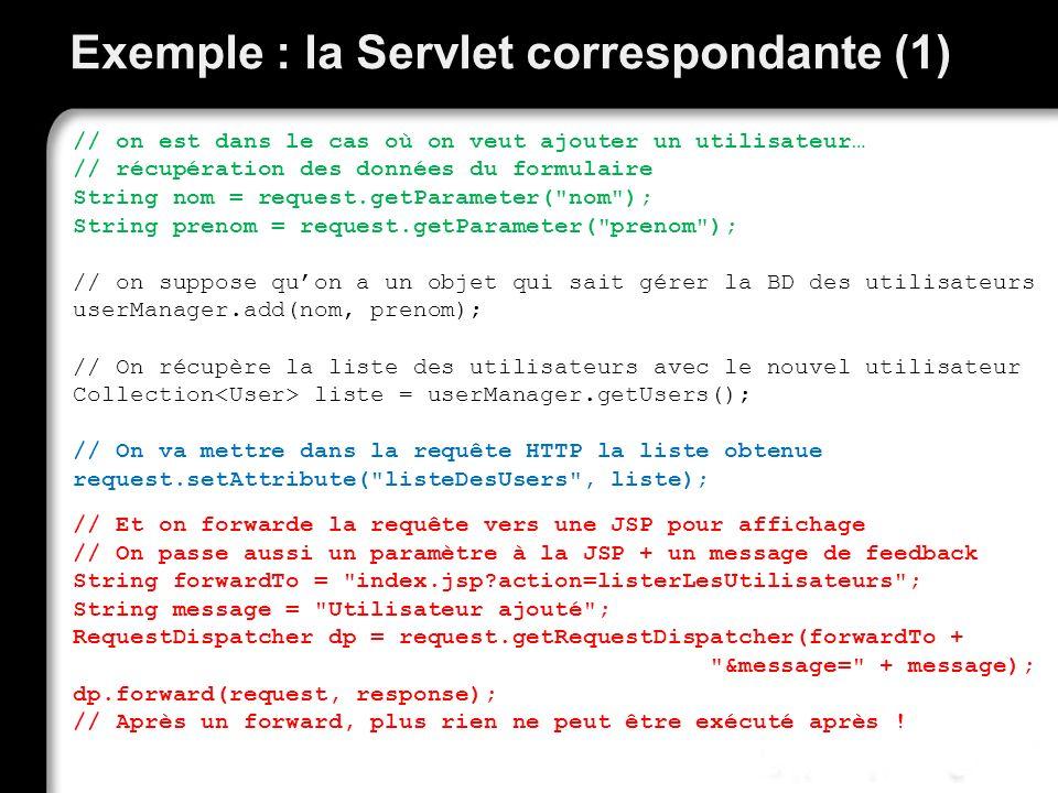 Exemple : la Servlet correspondante (1) // on est dans le cas où on veut ajouter un utilisateur… // récupération des données du formulaire String nom